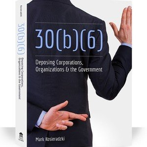 Book Report -  30(b)(6) Deposing Corporations, Organizations, & the Government by Mark Kosieradzki